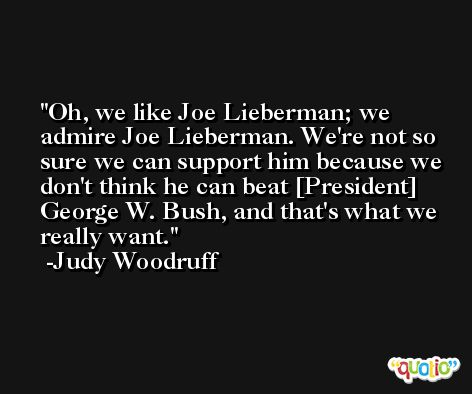 Oh, we like Joe Lieberman; we admire Joe Lieberman. We're not so sure we can support him because we don't think he can beat [President] George W. Bush, and that's what we really want. -Judy Woodruff