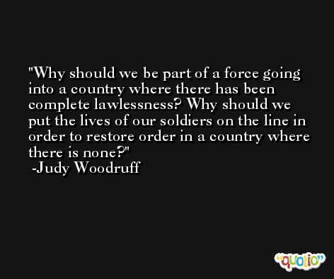 Why should we be part of a force going into a country where there has been complete lawlessness? Why should we put the lives of our soldiers on the line in order to restore order in a country where there is none? -Judy Woodruff