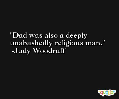 Dad was also a deeply unabashedly religious man. -Judy Woodruff