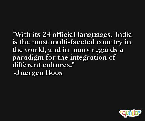 With its 24 official languages, India is the most multi-faceted country in the world, and in many regards a paradigm for the integration of different cultures. -Juergen Boos