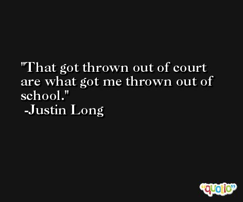 That got thrown out of court are what got me thrown out of school. -Justin Long