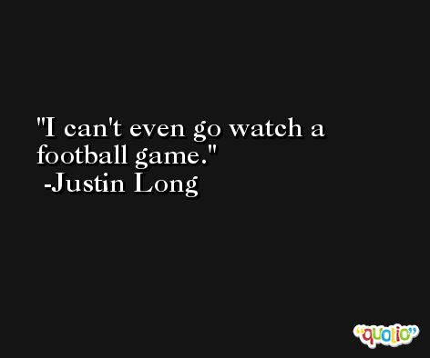 I can't even go watch a football game. -Justin Long