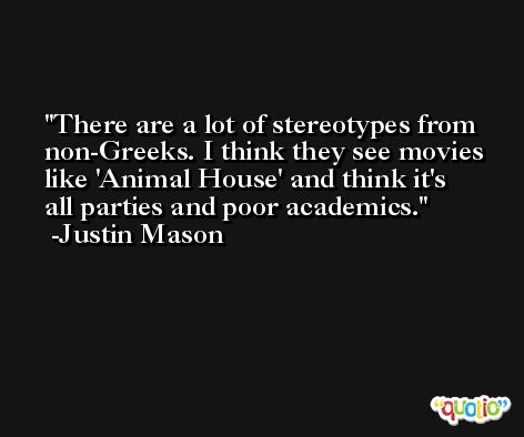 There are a lot of stereotypes from non-Greeks. I think they see movies like 'Animal House' and think it's all parties and poor academics. -Justin Mason