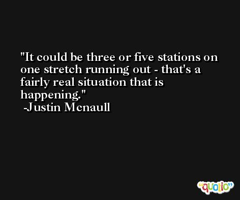 It could be three or five stations on one stretch running out - that's a fairly real situation that is happening. -Justin Mcnaull