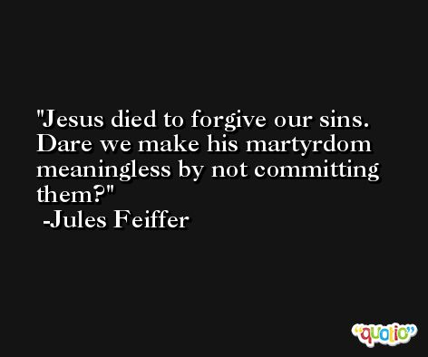 Jesus died to forgive our sins. Dare we make his martyrdom meaningless by not committing them? -Jules Feiffer