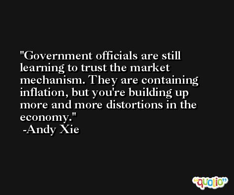 Government officials are still learning to trust the market mechanism. They are containing inflation, but you're building up more and more distortions in the economy. -Andy Xie