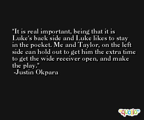 It is real important, being that it is Luke's back side and Luke likes to stay in the pocket. Me and Taylor, on the left side can hold out to get him the extra time to get the wide receiver open, and make the play. -Justin Okpara