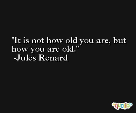 It is not how old you are, but how you are old. -Jules Renard