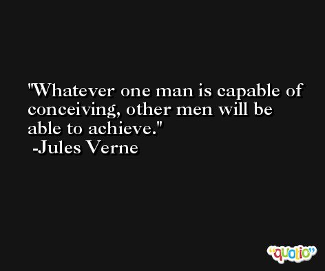 Whatever one man is capable of conceiving, other men will be able to achieve. -Jules Verne