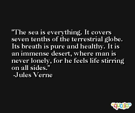 The sea is everything. It covers seven tenths of the terrestrial globe. Its breath is pure and healthy. It is an immense desert, where man is never lonely, for he feels life stirring on all sides. -Jules Verne
