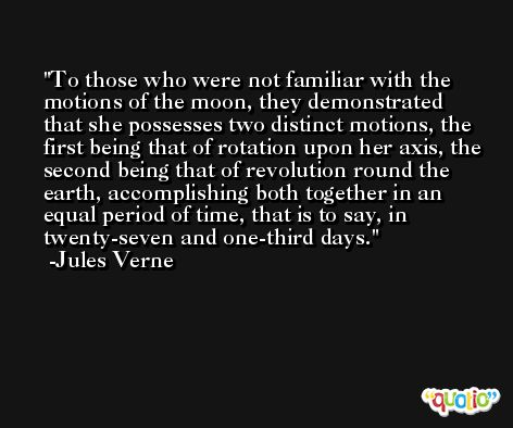 To those who were not familiar with the motions of the moon, they demonstrated that she possesses two distinct motions, the first being that of rotation upon her axis, the second being that of revolution round the earth, accomplishing both together in an equal period of time, that is to say, in twenty-seven and one-third days. -Jules Verne