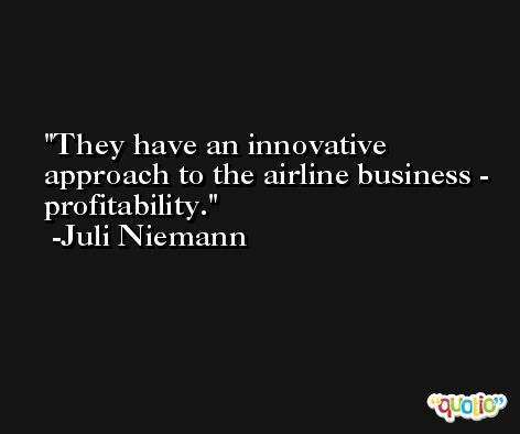 They have an innovative approach to the airline business - profitability. -Juli Niemann