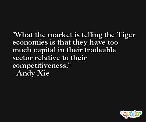 What the market is telling the Tiger economies is that they have too much capital in their tradeable sector relative to their competitiveness. -Andy Xie