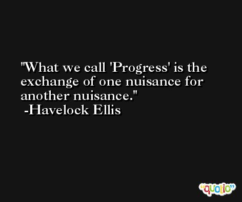 What we call 'Progress' is the exchange of one nuisance for another nuisance. -Havelock Ellis
