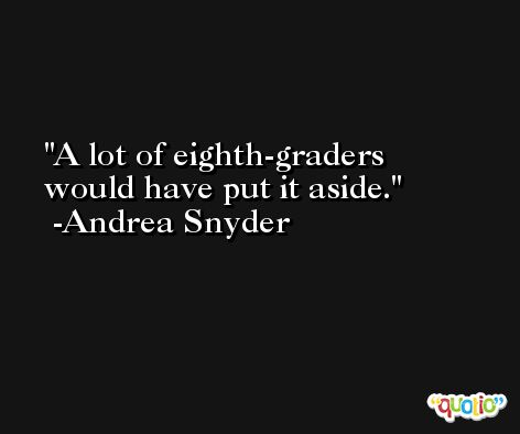 A lot of eighth-graders would have put it aside. -Andrea Snyder