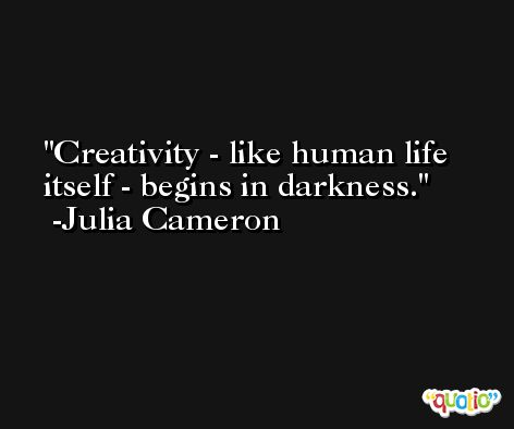Creativity - like human life itself - begins in darkness. -Julia Cameron