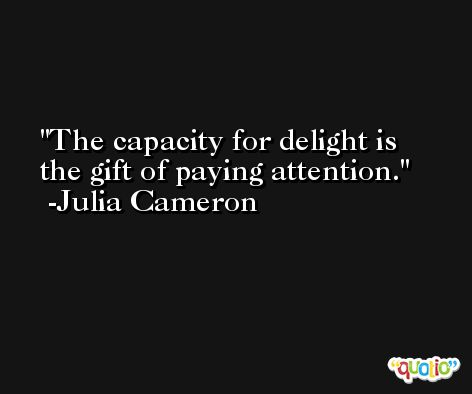 The capacity for delight is the gift of paying attention. -Julia Cameron