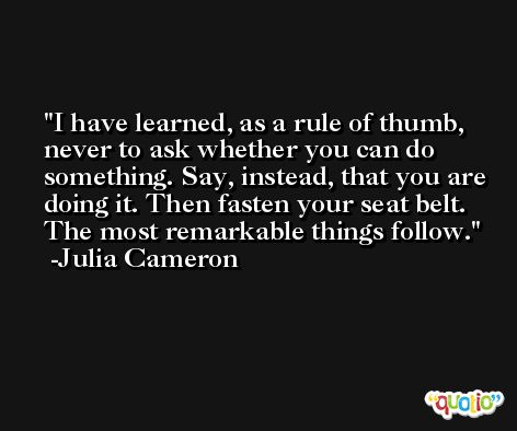 I have learned, as a rule of thumb, never to ask whether you can do something. Say, instead, that you are doing it. Then fasten your seat belt. The most remarkable things follow. -Julia Cameron