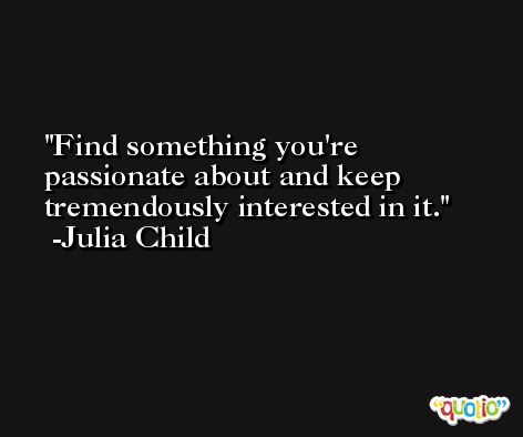 Find something you're passionate about and keep tremendously interested in it. -Julia Child
