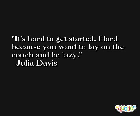 It's hard to get started. Hard because you want to lay on the couch and be lazy. -Julia Davis