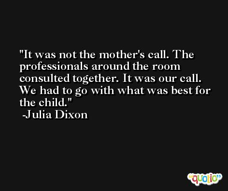 It was not the mother's call. The professionals around the room consulted together. It was our call. We had to go with what was best for the child. -Julia Dixon