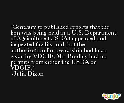 Contrary to published reports that the lion was being held in a U.S. Department of Agriculture (USDA) approved and inspected facility and that the authorization for ownership had been given by VDGIF, Mr. Bradley had no permits from either the USDA or VDGIF. -Julia Dixon