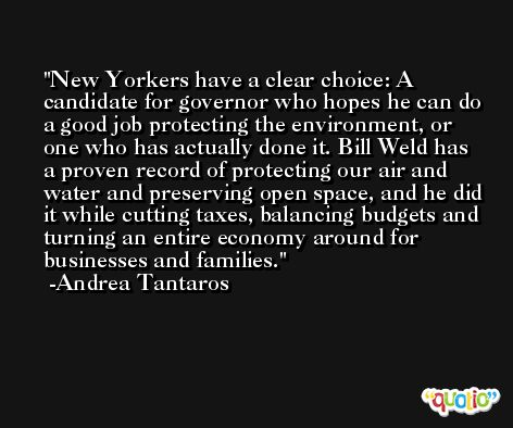 New Yorkers have a clear choice: A candidate for governor who hopes he can do a good job protecting the environment, or one who has actually done it. Bill Weld has a proven record of protecting our air and water and preserving open space, and he did it while cutting taxes, balancing budgets and turning an entire economy around for businesses and families. -Andrea Tantaros