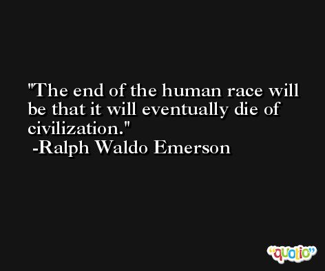 The end of the human race will be that it will eventually die of civilization. -Ralph Waldo Emerson