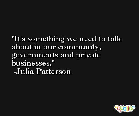 It's something we need to talk about in our community, governments and private businesses. -Julia Patterson