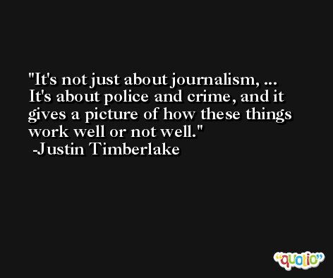It's not just about journalism, ... It's about police and crime, and it gives a picture of how these things work well or not well. -Justin Timberlake