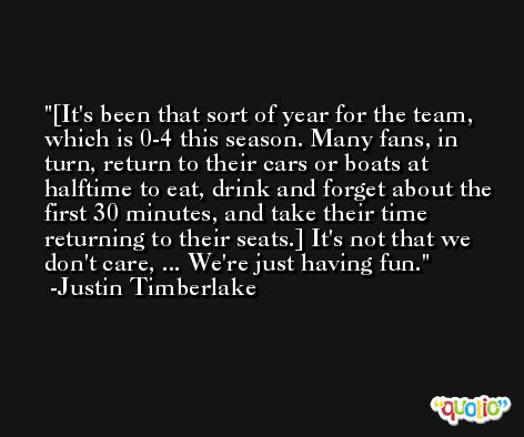 [It's been that sort of year for the team, which is 0-4 this season. Many fans, in turn, return to their cars or boats at halftime to eat, drink and forget about the first 30 minutes, and take their time returning to their seats.] It's not that we don't care, ... We're just having fun. -Justin Timberlake