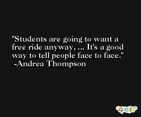Students are going to want a free ride anyway, ... It's a good way to tell people face to face. -Andrea Thompson