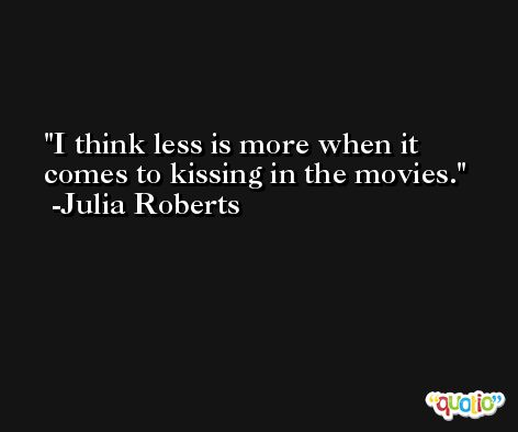 I think less is more when it comes to kissing in the movies. -Julia Roberts