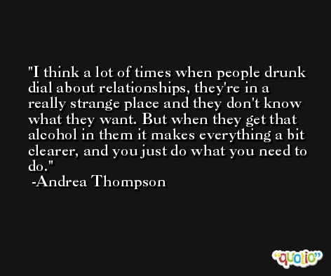 I think a lot of times when people drunk dial about relationships, they're in a really strange place and they don't know what they want. But when they get that alcohol in them it makes everything a bit clearer, and you just do what you need to do. -Andrea Thompson