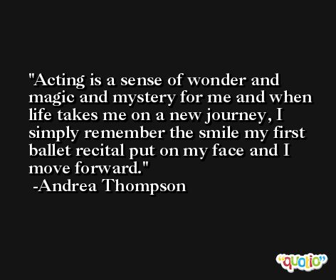Acting is a sense of wonder and magic and mystery for me and when life takes me on a new journey, I simply remember the smile my first ballet recital put on my face and I move forward. -Andrea Thompson