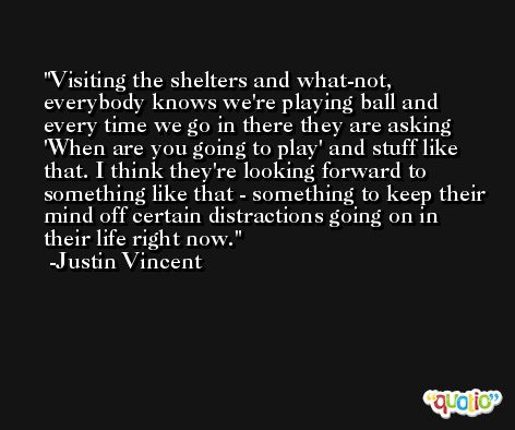Visiting the shelters and what-not, everybody knows we're playing ball and every time we go in there they are asking 'When are you going to play' and stuff like that. I think they're looking forward to something like that - something to keep their mind off certain distractions going on in their life right now. -Justin Vincent