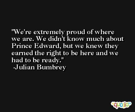 We're extremely proud of where we are. We didn't know much about Prince Edward, but we knew they earned the right to be here and we had to be ready. -Julian Bumbrey