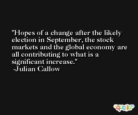 Hopes of a change after the likely election in September, the stock markets and the global economy are all contributing to what is a significant increase. -Julian Callow