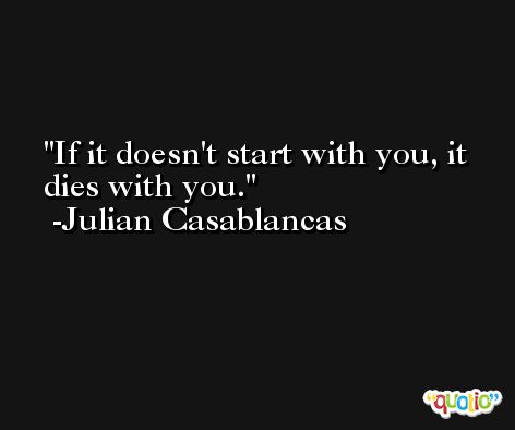 If it doesn't start with you, it dies with you. -Julian Casablancas
