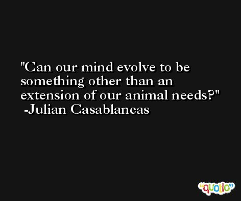 Can our mind evolve to be something other than an extension of our animal needs? -Julian Casablancas