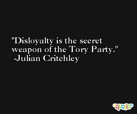 Disloyalty is the secret weapon of the Tory Party. -Julian Critchley