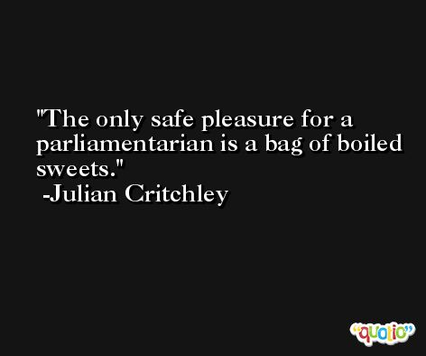 The only safe pleasure for a parliamentarian is a bag of boiled sweets. -Julian Critchley