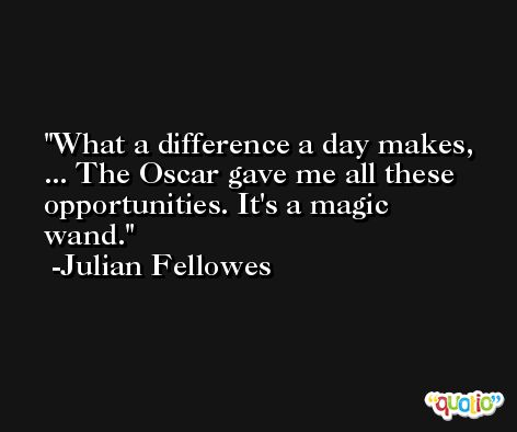 What a difference a day makes, ... The Oscar gave me all these opportunities. It's a magic wand. -Julian Fellowes
