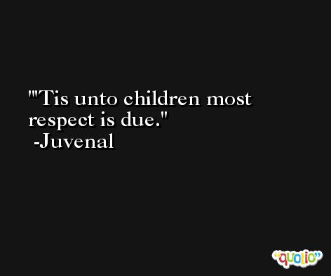 'Tis unto children most respect is due. -Juvenal