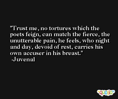 Trust me, no tortures which the poets feign, can match the fierce, the unutterable pain, he feels, who night and day, devoid of rest, carries his own accuser in his breast. -Juvenal