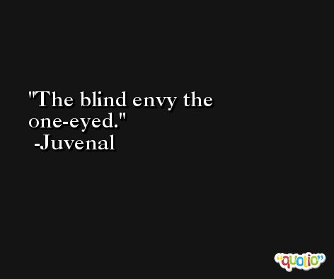 The blind envy the one-eyed. -Juvenal