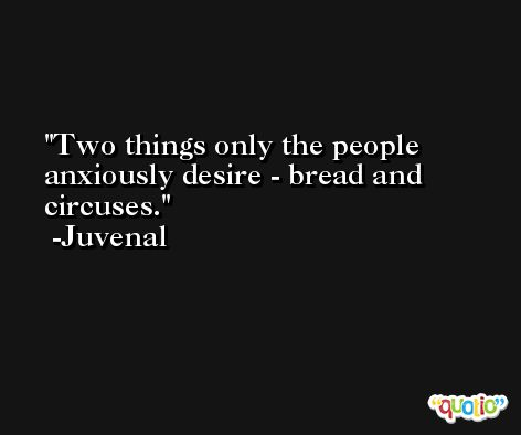 Two things only the people anxiously desire - bread and circuses. -Juvenal