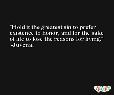 Hold it the greatest sin to prefer existence to honor, and for the sake of life to lose the reasons for living. -Juvenal