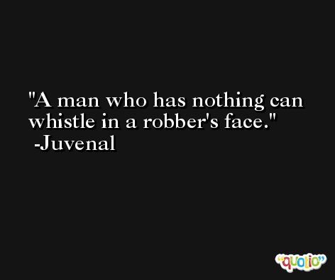 A man who has nothing can whistle in a robber's face. -Juvenal