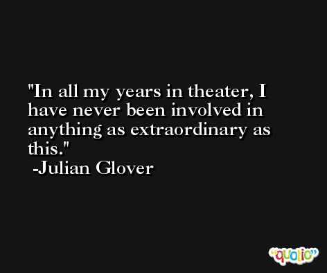 In all my years in theater, I have never been involved in anything as extraordinary as this. -Julian Glover